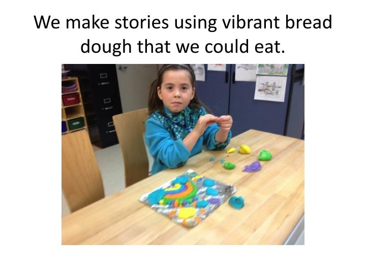 We make stories using vibrant bread dough that we could eat.
