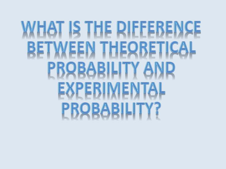 What is the difference between Theoretical probability and Experimental Probability?