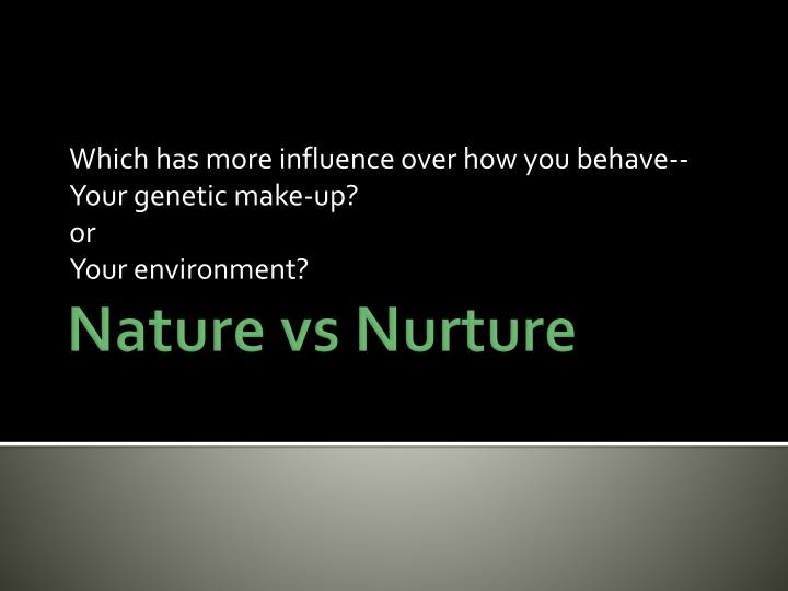 Which has more influence over how you behave your genetic make up or your environment
