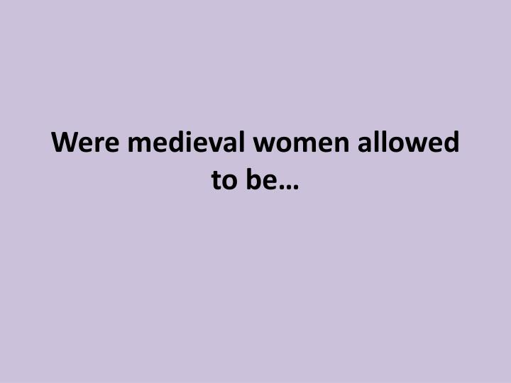 were medieval women allowed to be n.