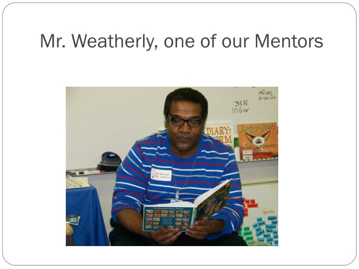 Mr. Weatherly, one of our Mentors