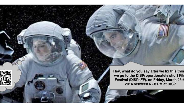 Hey, what do you say after we fix this thing, we go to the DISProportionately short Film Festival (DISPsFF). on Friday, March 28th, 2014 between 6 - 8 PM at DIS?