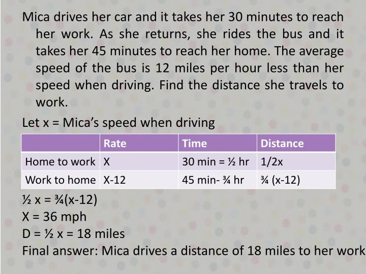 Mica drives her car and it takes her 30 minutes to reach her work. As she returns, she rides the bus and it takes her 45 minutes to reach her home. The average speed of the bus is 12 miles per hour less than her speed when driving. Find the distance she travels to work.