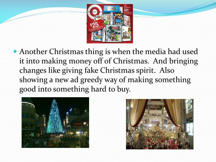Another Christmas thing is when the media had used it into making money off of Christmas.  And bringing changes like giving fake Christmas spirit.  Also showing a new ad greedy way of making something good into something hard to buy.