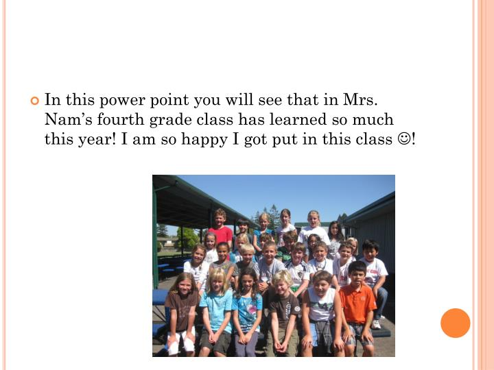 In this power point you will see that in Mrs. Nam's fourth grade class has learned so much this ye...