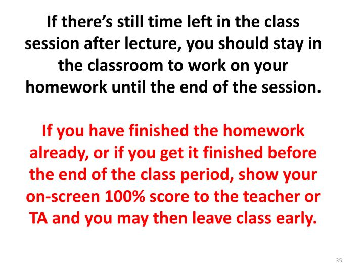 If there's still time left in the class session after lecture, you should stay in the classroom to work on your homework until the end of the session.
