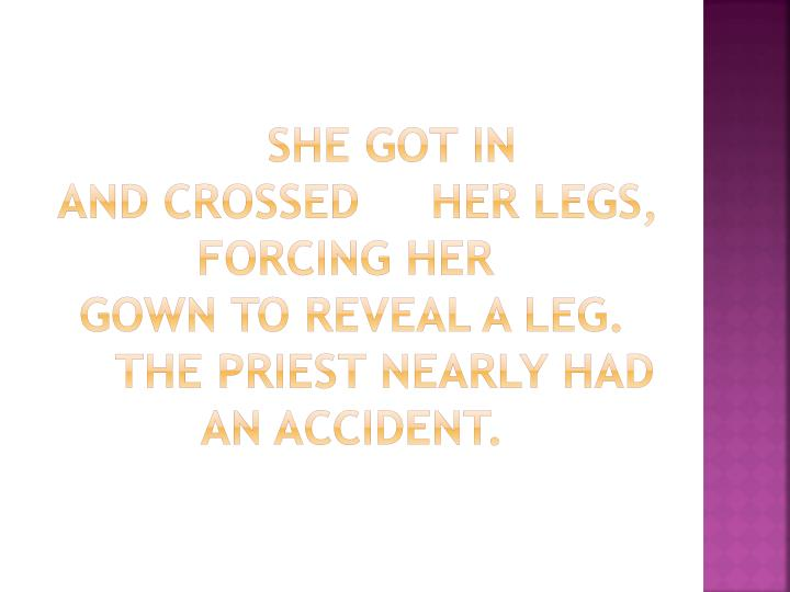 She got in and crossed her legs forcing her gown to reveal a leg the priest nearly had an accident
