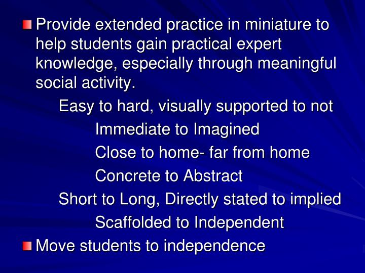 Provide extended practice in miniature to help students gain practical expert knowledge, especially through meaningful social activity.