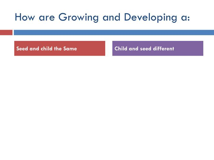 How are Growing and Developing a: