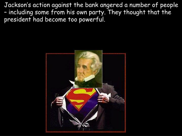 Jackson's action against the bank angered a number of people – including some from his own party. They thought that the president had become too powerful.
