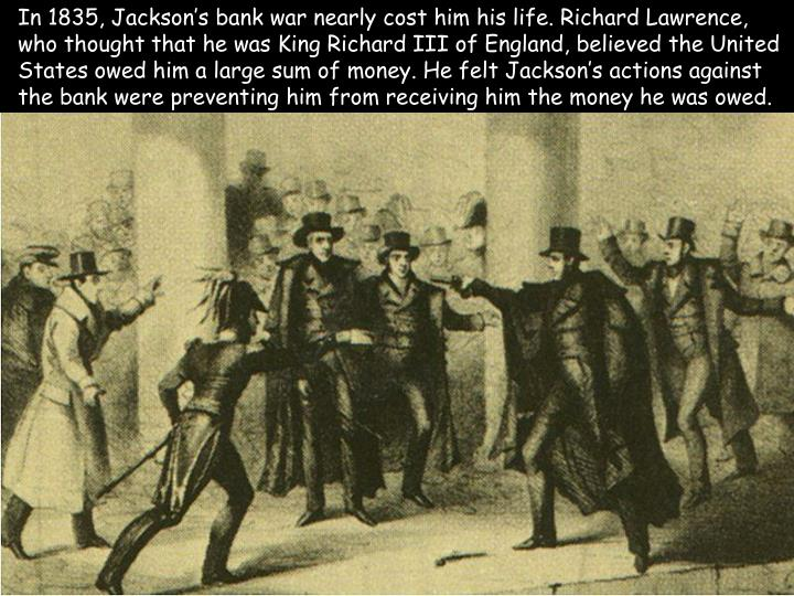 In 1835, Jackson's bank war nearly cost him his life. Richard Lawrence, who thought that he was King Richard III of England, believed the United States owed him a large sum of money. He felt Jackson's actions against the bank were preventing him from receiving him the money he was owed.