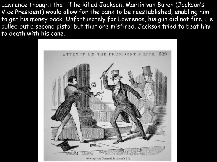 Lawrence thought that if he killed Jackson, Martin van Buren (Jackson's Vice President) would allow for the bank to be reestablished, enabling him to get his money back. Unfortunately for Lawrence, his gun did not fire. He pulled out a second pistol but that one misfired. Jackson tried to beat him to death with his cane.