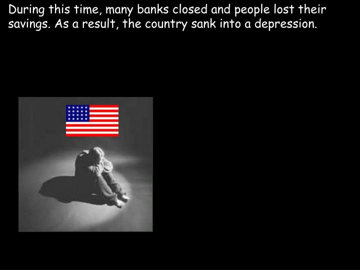 During this time, many banks closed and people lost their savings. As a result, the country sank into a depression.