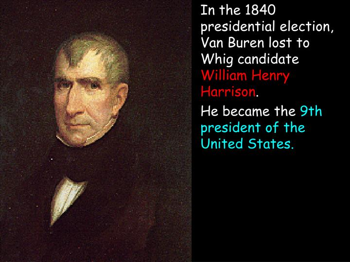 In the 1840 presidential election, Van Buren lost to Whig candidate