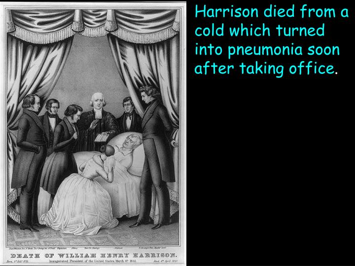 Harrison died from a cold which turned into pneumonia soon after taking office