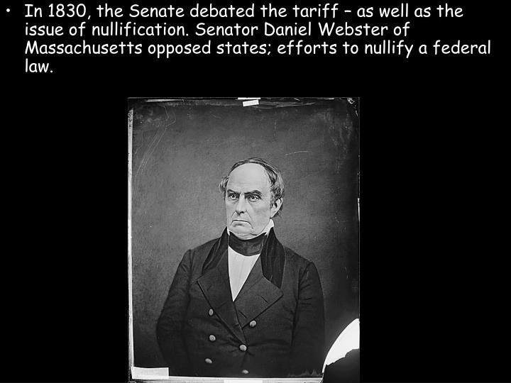 In 1830, the Senate debated the tariff – as well as the issue of nullification. Senator Daniel Webster of Massachusetts opposed states; efforts to nullify a federal law.