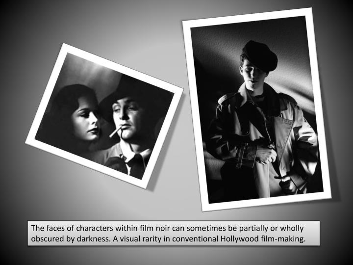 The faces of characters within film noir can sometimes be partially or wholly obscured by darkness. A visual rarity in conventional Hollywood film-making.
