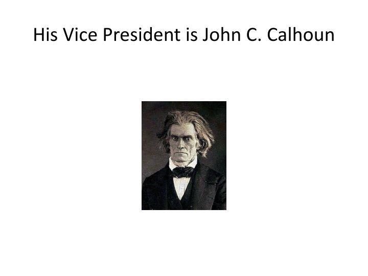 His Vice President is John C. Calhoun