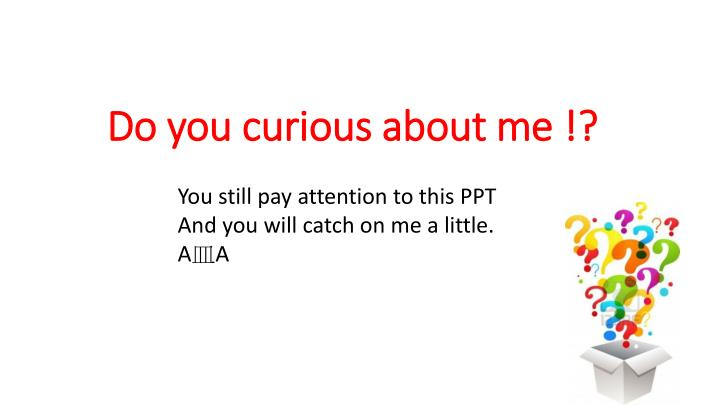 Do you curious about me