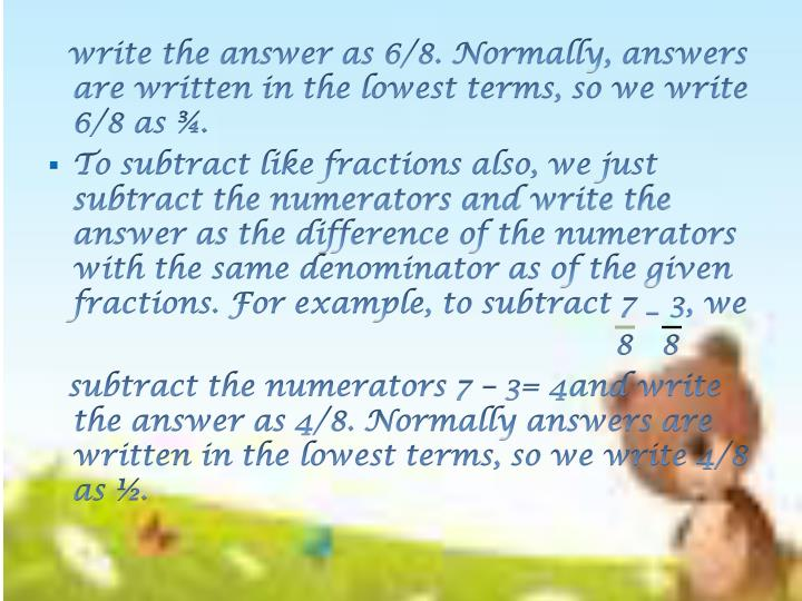 write the answer as 6/8. Normally, answers are written in the lowest terms, so we write 6/8 as ¾.