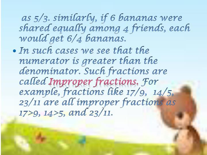 as 5/3. similarly, if 6 bananas were shared equally among 4 friends, each would get 6/4 bananas.