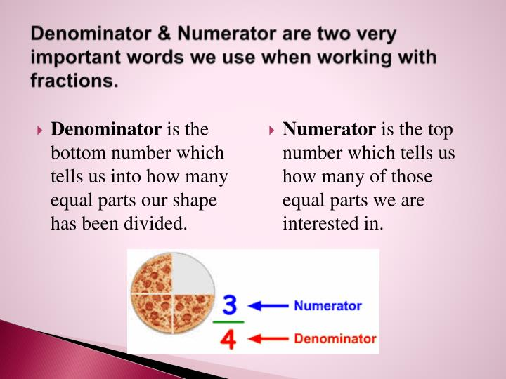 Denominator & Numerator are two very important words we use when working with fractions.