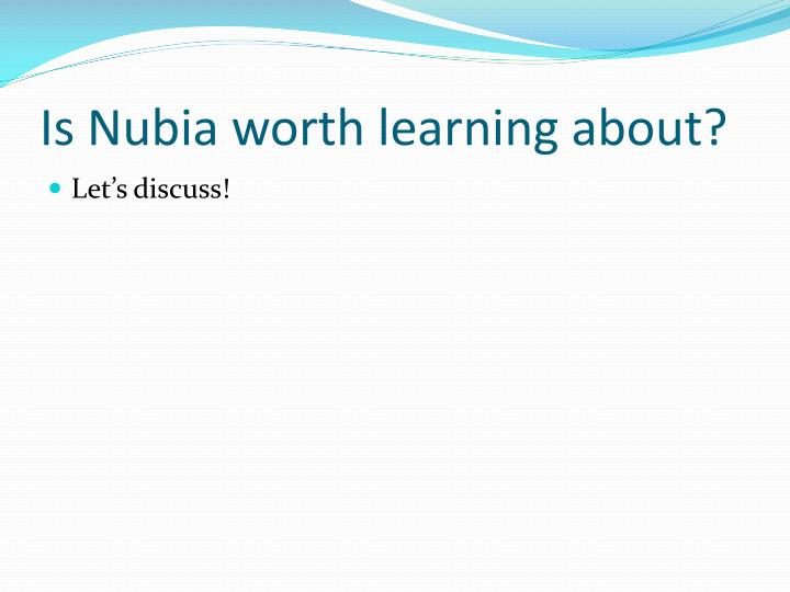 Is Nubia worth learning about?