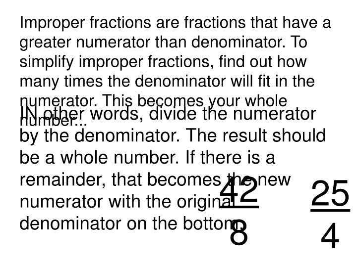 Improper fractions are fractions that have a greater numerator than denominator. To simplify improper fractions, find out how many times the denominator will fit in the numerator. This becomes your whole number...