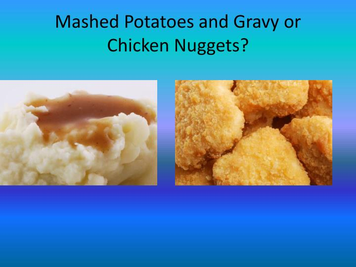 Mashed potatoes and gravy or chicken nuggets