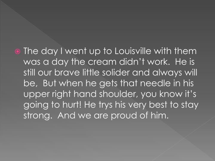 The day I went up to Louisville with them was a day the cream didn't work.  He is still our brave little solider and always will be,  But when he gets that needle in his upper right hand shoulder, you know it's going to hurt! He trys his very best to stay strong.  And we are proud of him.