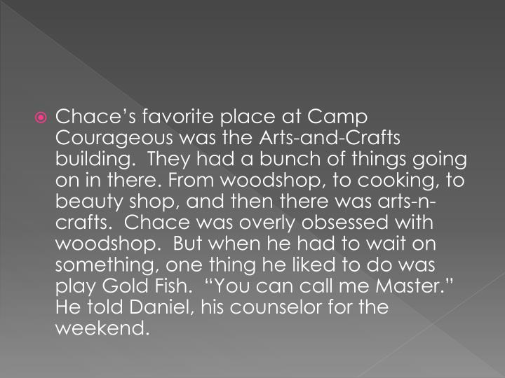 """Chace's favorite place at Camp Courageous was the Arts-and-Crafts building.  They had a bunch of things going on in there. From woodshop, to cooking, to beauty shop, and then there was arts-n-crafts.  Chace was overly obsessed with woodshop.  But when he had to wait on something, one thing he liked to do was play Gold Fish.  """"You can call me Master."""" He told Daniel, his counselor for the weekend."""