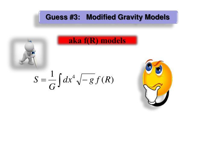 Guess #3:   Modified Gravity Models