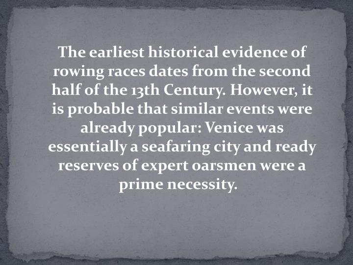 The earliest historical evidence of rowing races dates from the second half of the 13th Century. However, it is probable that similar events were already popular: Venice was essentially a seafaring city and ready reserves of expert oarsmen were a prime necessity.