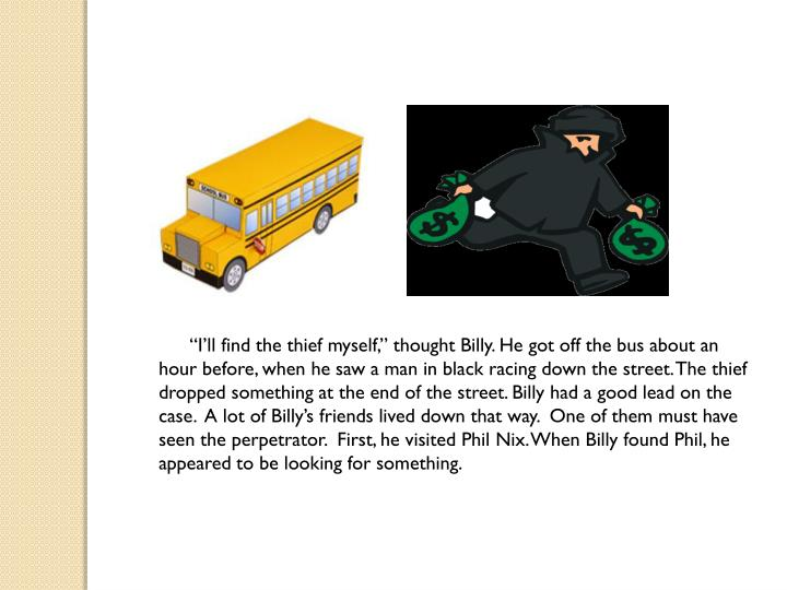 """""""I'll find the thief myself,"""" thought Billy. He got off the bus about an hour before, when he saw a man in black racing down the street. The thief dropped something at the end of the street. Billy had a good lead on the case.  A lot of Billy's friends lived down that way.  One of them must have seen the perpetrator.  First, he visited Phil Nix. When Billy found Phil, he appeared to be looking for something."""