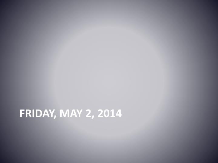 Friday, may 2, 2014