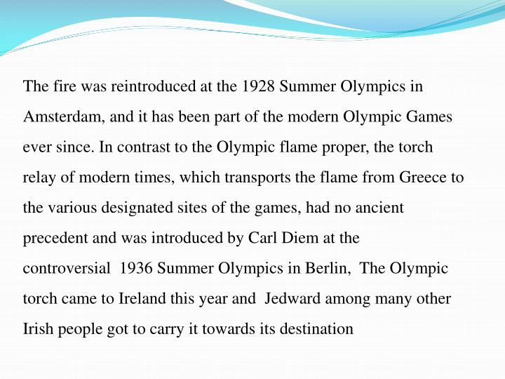 The fire was reintroduced at the 1928 Summer Olympics in Amsterdam, and it has been part of the modern Olympic Games ever since. In contrast to the Olympic flame proper, the torch relay of modern times, which transports the flame from Greece to the various designated sites of the games, had no ancient precedent and was introduced by Carl Diem at the controversial  1936 Summer Olympics in Berlin,  The Olympic torch came to Ireland this year and