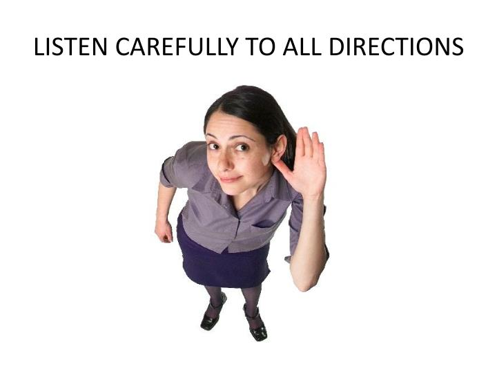 LISTEN CAREFULLY TO ALL DIRECTIONS