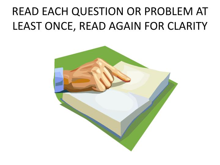 READ EACH QUESTION OR PROBLEM AT LEAST ONCE, READ AGAIN FOR CLARITY