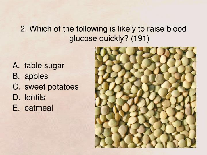 2. Which of the following is likely to raise blood glucose quickly? (191)