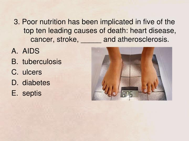 3. Poor nutrition has been implicated in five of the top ten leading causes of death: heart disease, cancer, stroke, _____ and atherosclerosis.