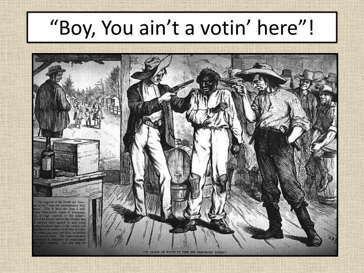 """Boy, You ain't a votin' here""!"