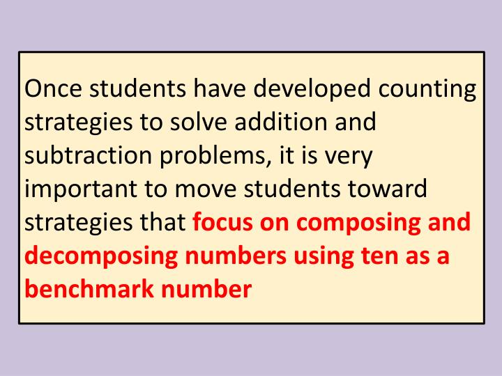 Once students have developed counting strategies to solve addition and subtraction problems, it is very important to move students toward strategies that