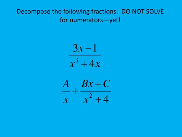 Decompose the following fractions.  DO NOT SOLVE  for numerators—yet!