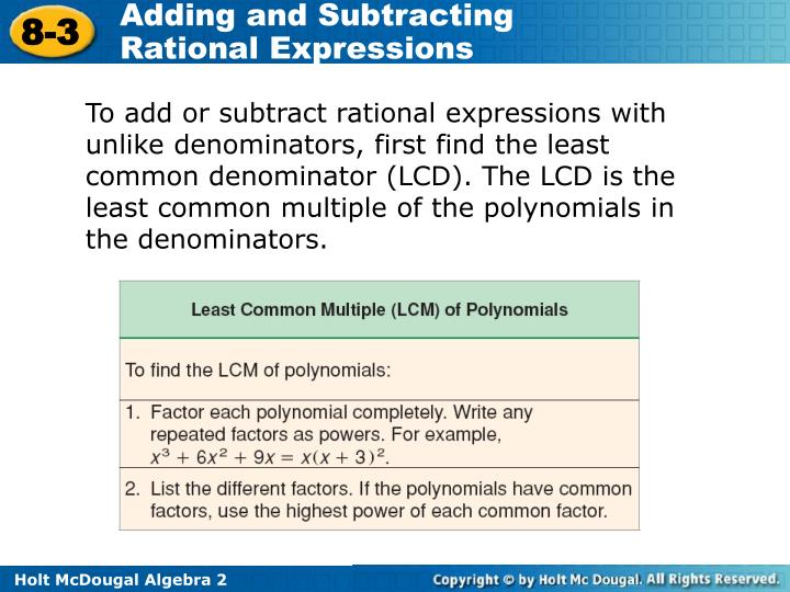 To add or subtract rational expressions with unlike denominators, first find the least common denominator (LCD). The LCD is the least common multiple of the polynomials in the denominators.