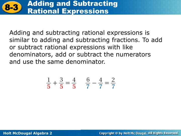Adding and subtracting rational expressions is similar to adding and subtracting fractions. To add or subtract rational expressions with like denominators, add or subtract the numerators and use the same denominator.