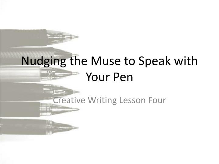 nudging the muse to speak with your pen n.