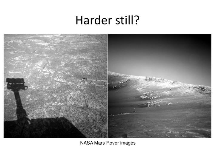 Harder still?