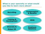 what is your specialty or what would you like to learn more about