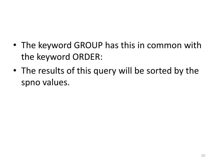 The keyword GROUP has this in common with the keyword ORDER: