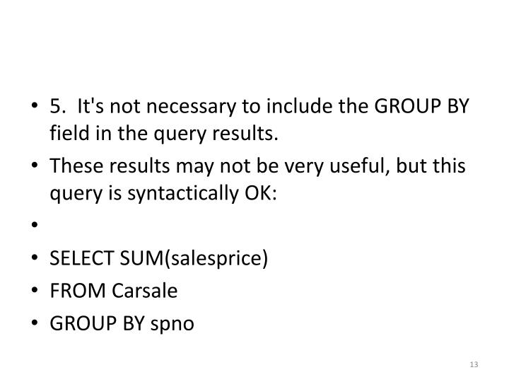 5.  It's not necessary to include the GROUP BY field in the query results.